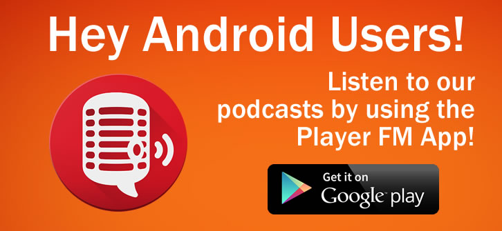 Android users can download our podcast by using the Player FM app at the Google Play Store!